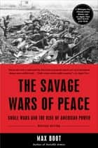 The Savage Wars Of Peace - Small Wars And The Rise Of American Power ebook by Max Boot