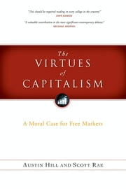 The Virtues of Capitalism - A Moral Case for Free Markets ebook by Scott Rae,Austin Hill