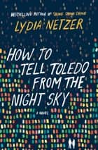 How to Tell Toledo from the Night Sky - A Novel ebook by Lydia Netzer