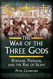 The War of the Three Gods - Romans, Persians, and the Rise of Islam ebook by Peter Crawford