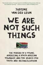 We Are Not Such Things - The Murder of a Young American, a South African Township, and the Search for Truth and Reconciliation ebook by Justine van der Leun
