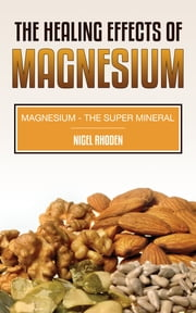 The Healing Effects Of Magnesium - Magnesium- The Super Mineral ebook by Nigel Rhoden
