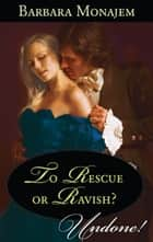 To Rescue or Ravish? ebook by Barbara Monajem