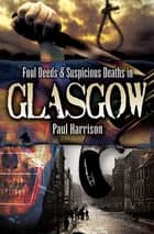 Foul Deeds & Suspicious Deaths in Glasgow ebook by Paul Harrison