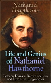 "Life and Genius of Nathaniel Hawthorne: Letters, Diaries, Reminiscences and Extensive Biographies - Autobiographical Writings of the Renowned American Novelist, Author of ""The Scarlet Letter"", ""The House of Seven Gables"" and ""Twice-Told Tales"" ebook by Nathaniel Hawthorne,Herman Melville,Julian Hawthorne,F. P. Stearns,G. P. Lathrop"