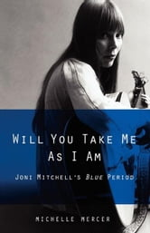 Will You Take Me As I Am - Joni Mitchell's Blue Period ebook by Michelle Mercer