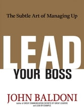 Lead Your Boss - The Subtle Art of Managing Up ebook by John BALDONI