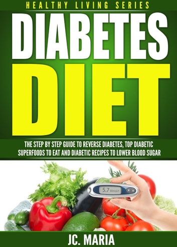 Diabetes Diet: The Step by Step Guide to Reverse Diabetes, Top Diabetic Superfoods to Eat and Diabetic Recipes to Lower Blood Sugar - Healthy Living Series ebook by JC. Maria