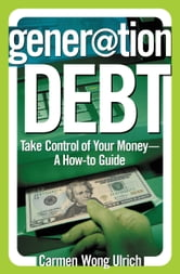Generation Debt - Take Control of Your Money--A How-to Guide ebook by Carmen Wong Ulrich
