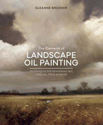 The Elements of Landscape Oil Painting - Techniques for Rendering Sky, Terrain, Trees, and Water eBook by Suzanne Brooker