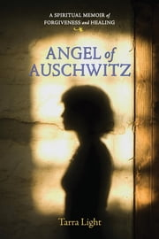 Angel of Auschwitz - A Spiritual Memoir of Forgiveness and Healing ebook by Tarra Light