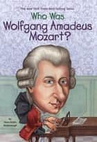 Who Was Wolfgang Amadeus Mozart? ebook by Yona Zeldis McDonough, Carrie Robbins, Who HQ