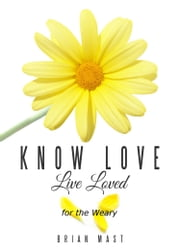Know Love Live Loved -- for the Weary ebook by Brian Mast