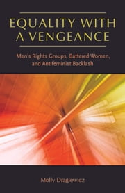 Equality with a Vengeance - Men's Rights Groups, Battered Women, and Antifeminist Backlash ebook by Molly Dragiewicz