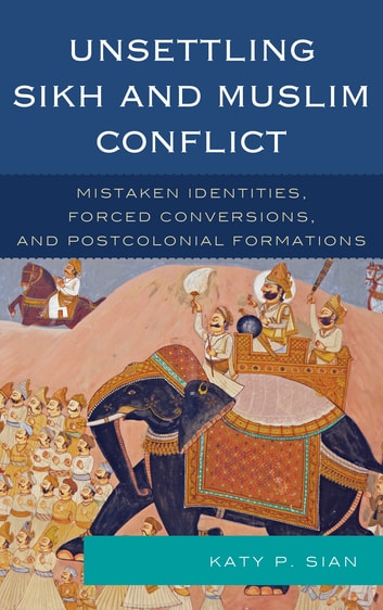 Unsettling Sikh and Muslim Conflict - Mistaken Identities, Forced Conversions, and Postcolonial Formations ebook by Katy P. Sian