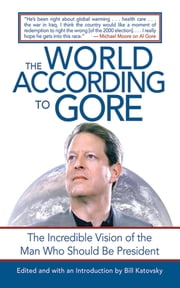 The World According to Gore - The Incredible Vision of the Man Who Should Be President ebook by Bill Katovsky