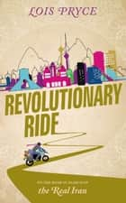 Revolutionary Ride - On the Road to Shiraz, the Heart of Iran ebook by Lois Pryce