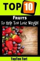 Top 10 Fruits To Help You Lose Weight ebook by TopTen Tori