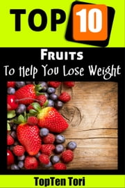 Top 10 Fruits To Help You Lose Weight - Lose Weight, #1 ebook by TopTen Tori