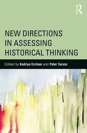 New Directions in Assessing Historical Thinking ebook by Kadriye Ercikan,Peter Seixas