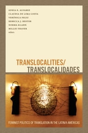 Translocalities/Translocalidades - Feminist Politics of Translation in the Latin/a Américas ebook by Sonia E. Alvarez,Claudia de Lima Costa,Verónica Feliu,Rebecca Hester,Norma Klahn,Millie Thayer