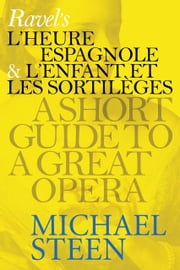 Ravel's L'heure and L'enfant: A Short Guide To A Great Opera ebook by Michael Steen