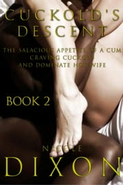 Cuckold's Descent Book 2: The Salacious Appetite of a Cum Craving Cuckold and Dominate Hot Wife - Cuckold's Descent, #2 ebook by Nicole Dixon