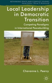 Local Leadership in Democratic Transition - Competing Paradigms in International Peacebuilding ebook by Chavanne L. Peercy