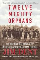 Twelve Mighty Orphans ebook by Jim Dent