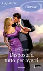 Disposta a tutto per averti (I Romanzi Classic) ebook by Eloisa James, Bertha Smiths-Jacob
