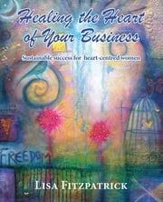 Healing the Heart of Your Business - Sustainable success for heart-centred women ebook by Lisa Fitzpatrick