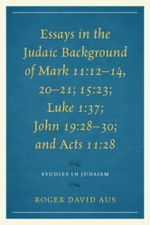 Essays in the Judaic Background of Mark 11:12-14, 20-21; 15:23; Luke 1:37; John 19:28-30; and Acts 11:28 ebook by Aus, Roger David