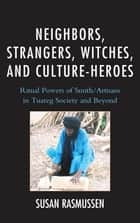 Neighbors, Strangers, Witches, and Culture-Heroes - Ritual Powers of Smith/Artisans in Tuareg Society and Beyond ebook by