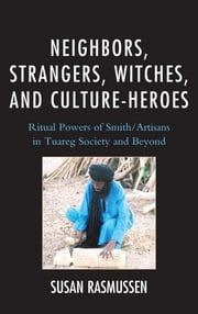 Neighbors, Strangers, Witches, and Culture-Heroes - Ritual Powers of Smith/Artisans in Tuareg Society and Beyond ebook by Susan Rasmussen