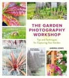 The Garden Photography Workshop - Expert Tips and Techniques for Capturing the Essence of Your Garden ebook by Andrea Jones