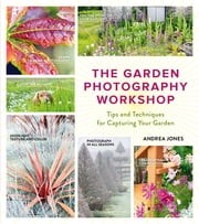 The Garden Photography Workshop - Expert Tips and Techniques for Capturing the Essence of Your Garden ebook by Kobo.Web.Store.Products.Fields.ContributorFieldViewModel