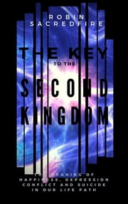 The Key to the Second Kingdom: The Meaning of Happiness, Depression, Conflict and Suicide in our Life Path ebook by Robin Sacredfire