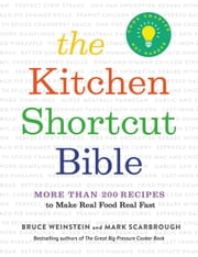 The Kitchen Shortcut Bible - More than 200 Recipes to Make Real Food Real Fast ebook by Bruce Weinstein, Mark Scarbrough