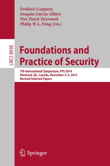 Foundations and Practice of Security - 7th International Symposium, FPS 2014, Montreal, QC, Canada, November 3-5, 2014. Revised Selected Papers ebook by