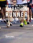 Creating the Ultimate Marathon Runner: Discover the Secrets and Tricks Used By the Best Professional Marathon Runners and Coaches to Improve Your Strength, Resistance, Nutrition, and Mental Toughness ebook by Joseph Correa