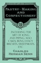 Pastry-Making and Confectionery - Including the Art of Icing and Piping, also Cakes, Buns, Fancy Biscuits, Sweetmeats, etc. ebook by Charles Herman Senn