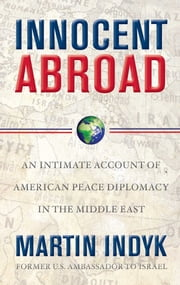 Innocent Abroad - An Intimate Account of American Peace Diplomacy in the Middle East ebook by Martin Indyk