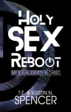 Holy Sex Reboot: My Sexual Identity in Christ ebook by Kristin N. Spencer, T. E. Spencer