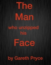 The Man Who Unzipped His Face ebook by Gareth Pryce