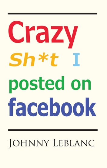 Crazy Sh*t I Posted on Facebook ebook by Johnny Leblanc