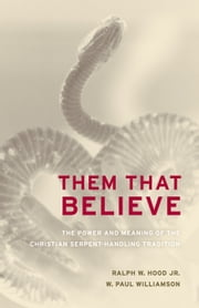 Them That Believe: The Power and Meaning of the Christian Serpent-Handling Tradition ebook by Hood, Ralph