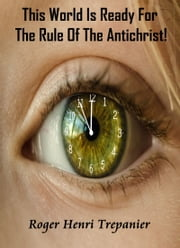 This World Is Ready For The Rule Of The Antichrist! ebook by Roger Henri Trepanier