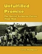 Unfulfilled Promise: The Soviet Airborne Forces, 1928-1945 ebook by Leroy Thompson