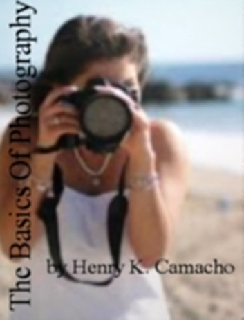 The Basics Of Photography ebook by Henry K. Camacho