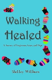 Walking Healed: A Journey of Forgiveness, Grace, and Hope ebook by Shelley Wilburn